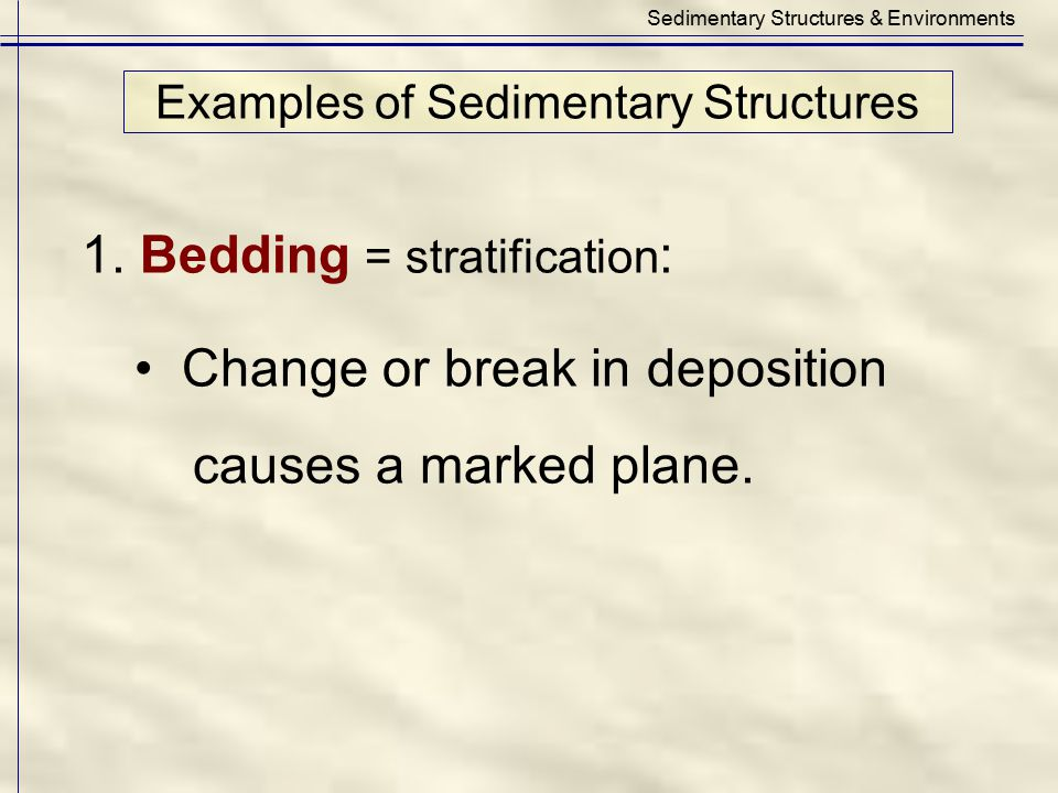 Examples of Sedimentary Structures Sedimentary Structures & Environments 1. Bedding = stratification : Change or break in deposition causes a marked p