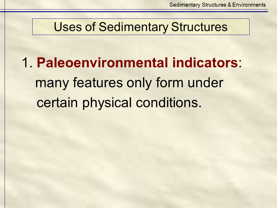 Uses of Sedimentary Structures Sedimentary Structures & Environments 1. Paleoenvironmental indicators: many features only form under certain physical
