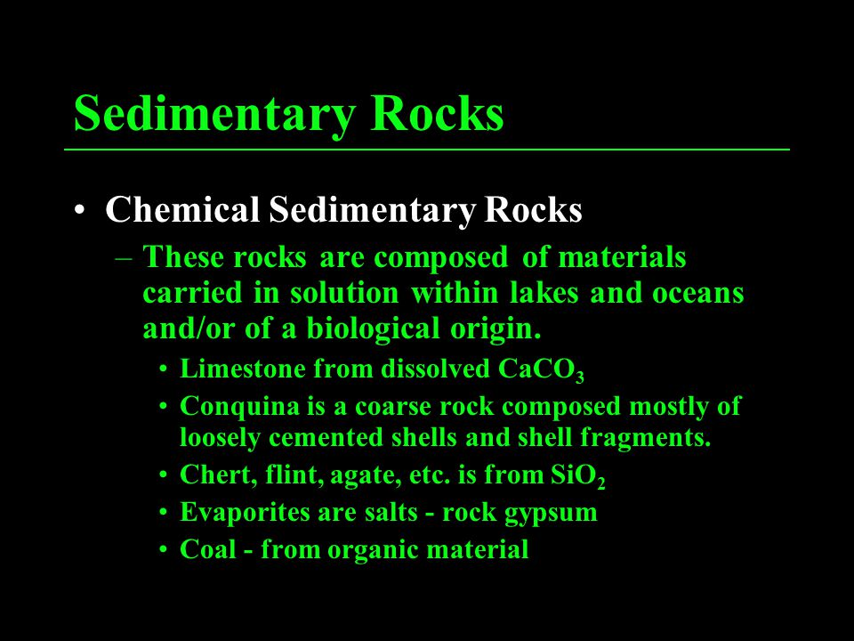 Sedimentary Rocks Chemical Sedimentary Rocks –These rocks are composed of materials carried in solution within lakes and oceans and/or of a biological origin.