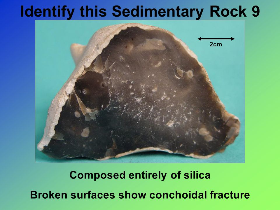 Identify this Sedimentary Rock 9 2cm Composed entirely of silica Broken surfaces show conchoidal fracture