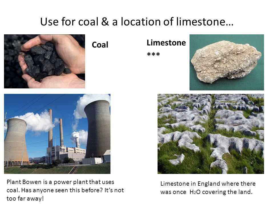 Use for coal & a location of limestone… Coal Limestone *** Limestone in England where there was once H 2 O covering the land. Plant Bowen is a power p