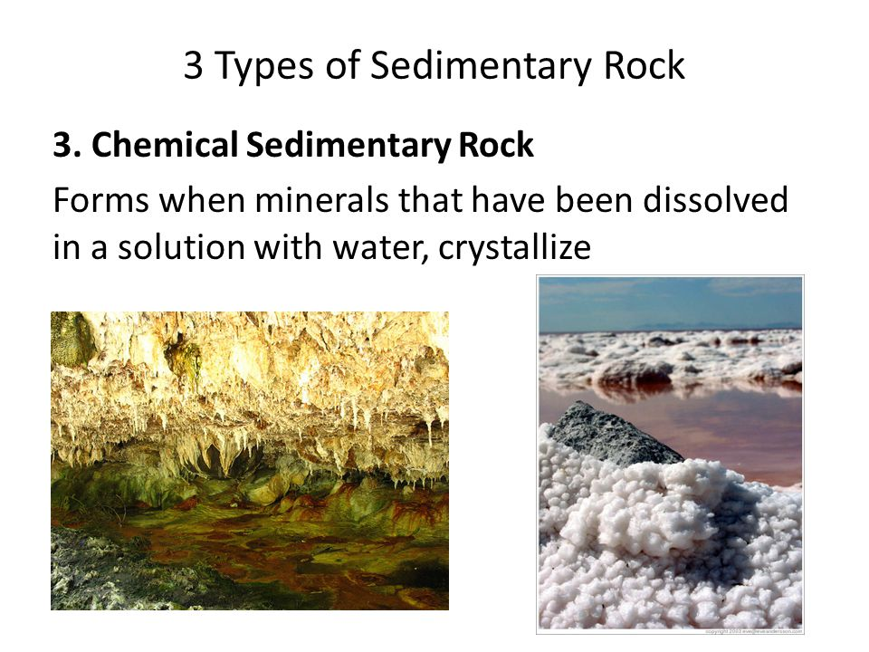 3 Types of Sedimentary Rock 3. Chemical Sedimentary Rock Forms when minerals that have been dissolved in a solution with water, crystallize