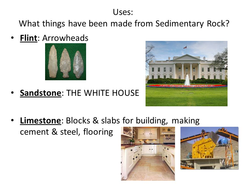 Uses: What things have been made from Sedimentary Rock? Flint: Arrowheads Sandstone: THE WHITE HOUSE Limestone: Blocks & slabs for building, making ce