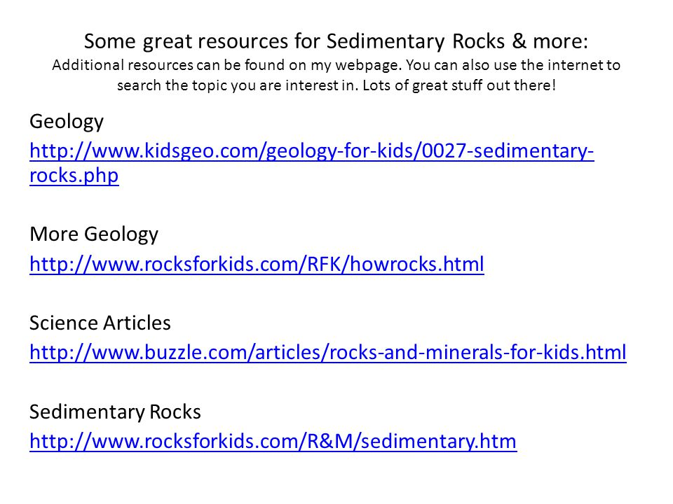 Some great resources for Sedimentary Rocks & more: Additional resources can be found on my webpage. You can also use the internet to search the topic