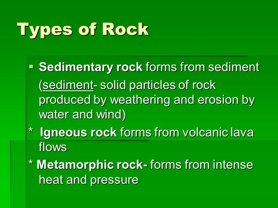 Types of Rock  Sedimentary rock forms from sediment (sediment- solid particles of rock produced by weathering and erosion by water and wind) (sediment- solid particles of rock produced by weathering and erosion by water and wind) * Igneous rock forms from volcanic lava flows * Metamorphic rock- forms from intense heat and pressure