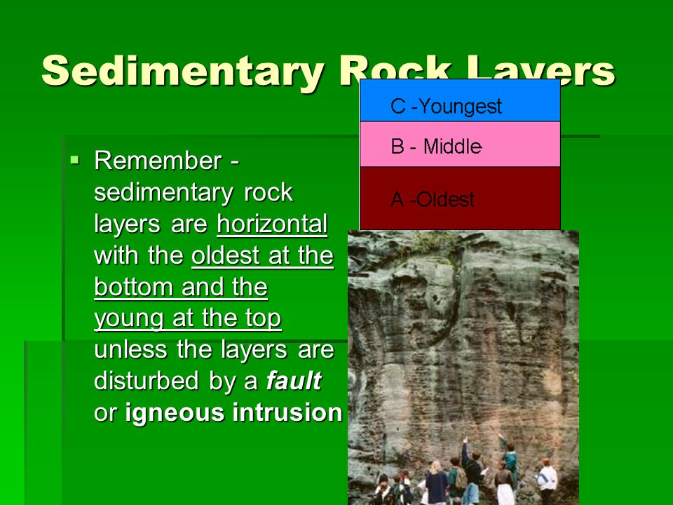Sedimentary Rock Layers  Remember - sedimentary rock layers are horizontal with the oldest at the bottom and the young at the top unless the layers are disturbed by a fault or igneous intrusion
