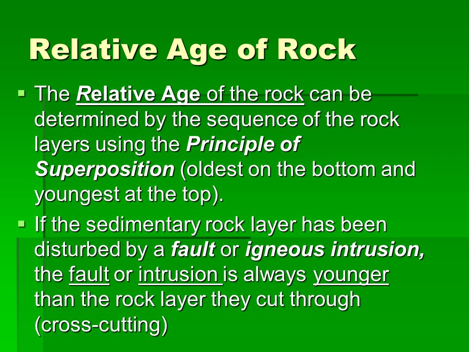 Relative Age of Rock  The Relative Age of the rock can be determined by the sequence of the rock layers using the Principle of Superposition (oldest on the bottom and youngest at the top).