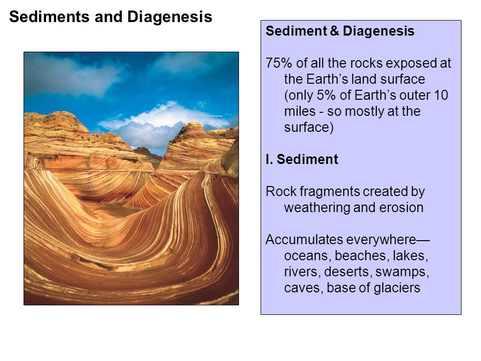 Sediments and Diagenesis Sediment & Diagenesis 75% of all the rocks exposed at the Earth's land surface (only 5% of Earth's outer 10 miles - so mostly at the surface) I.