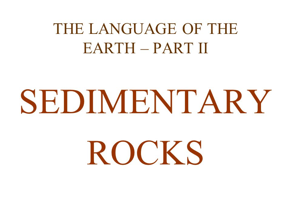 THE LANGUAGE OF THE EARTH – PART II SEDIMENTARY ROCKS