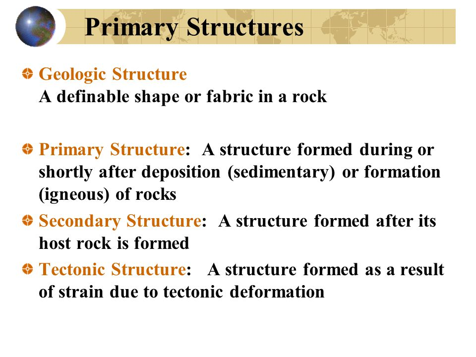 Primary Structures Geologic Structure A definable shape or fabric in a rock Primary Structure: A structure formed during or shortly after deposition (sedimentary) or formation (igneous) of rocks Secondary Structure: A structure formed after its host rock is formed Tectonic Structure: A structure formed as a result of strain due to tectonic deformation