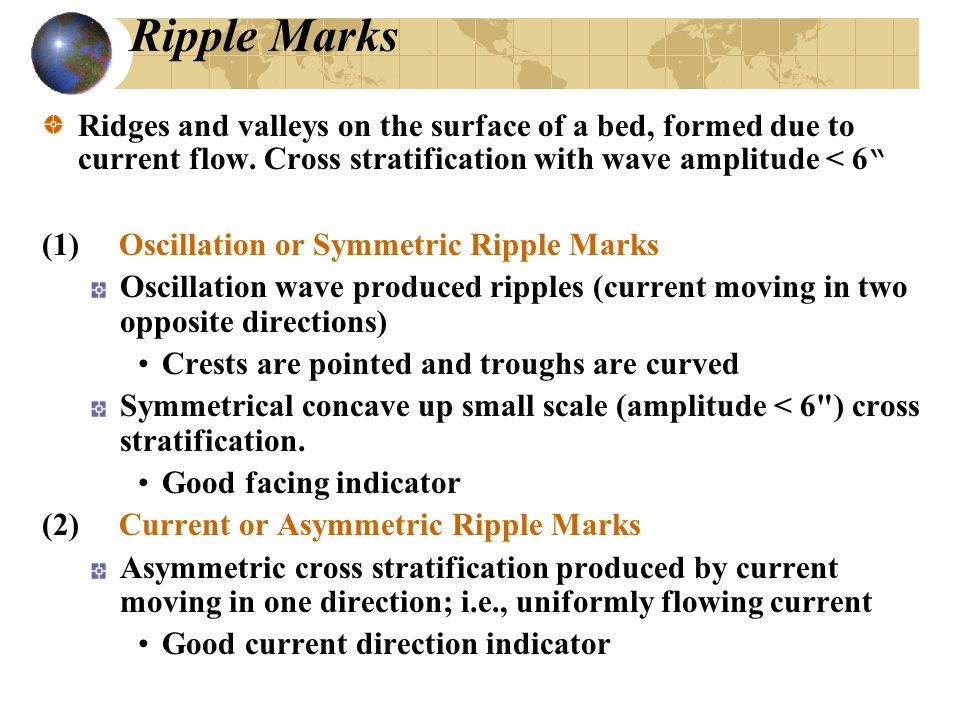 """Ripple Marks Ridges and valleys on the surface of a bed, formed due to current flow. Cross stratification with wave amplitude < 6 """" (1) Oscillation or"""