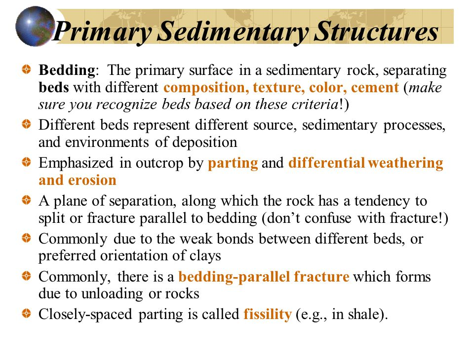 Primary Sedimentary Structures Bedding: The primary surface in a sedimentary rock, separating beds with different composition, texture, color, cement (make sure you recognize beds based on these criteria!) Different beds represent different source, sedimentary processes, and environments of deposition Emphasized in outcrop by parting and differential weathering and erosion A plane of separation, along which the rock has a tendency to split or fracture parallel to bedding (don't confuse with fracture!) Commonly due to the weak bonds between different beds, or preferred orientation of clays Commonly, there is a bedding-parallel fracture which forms due to unloading or rocks Closely-spaced parting is called fissility (e.g., in shale).