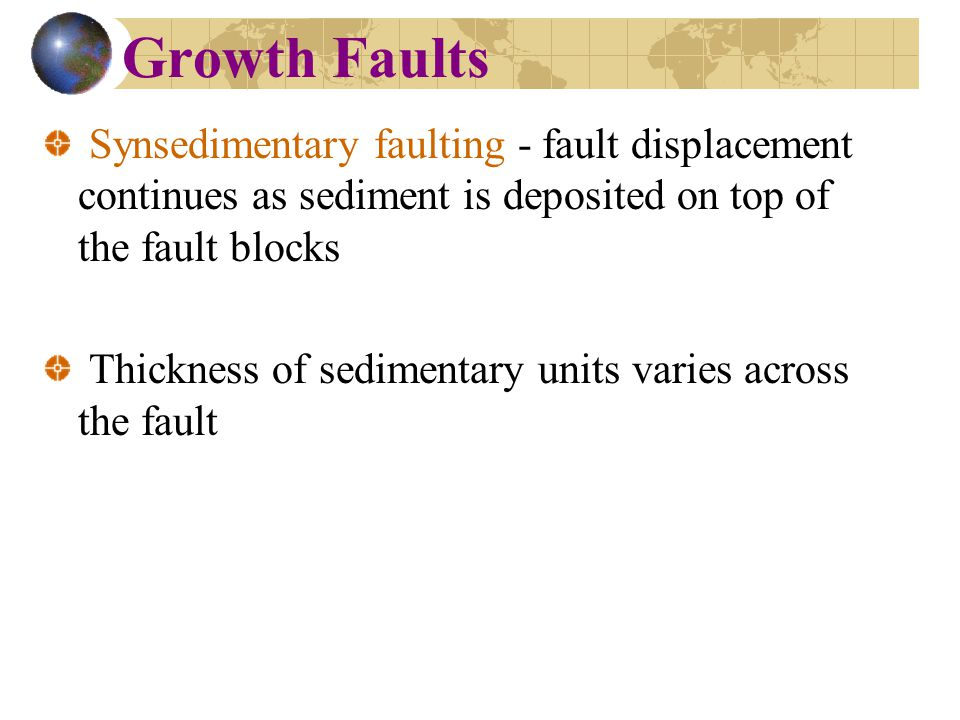 Growth Faults Synsedimentary faulting - fault displacement continues as sediment is deposited on top of the fault blocks Thickness of sedimentary units varies across the fault