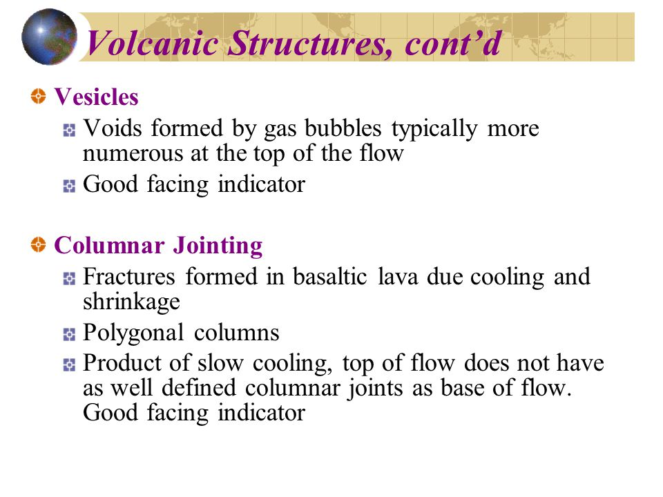 Volcanic Structures, cont'd Vesicles Voids formed by gas bubbles typically more numerous at the top of the flow Good facing indicator Columnar Jointing Fractures formed in basaltic lava due cooling and shrinkage Polygonal columns Product of slow cooling, top of flow does not have as well defined columnar joints as base of flow.