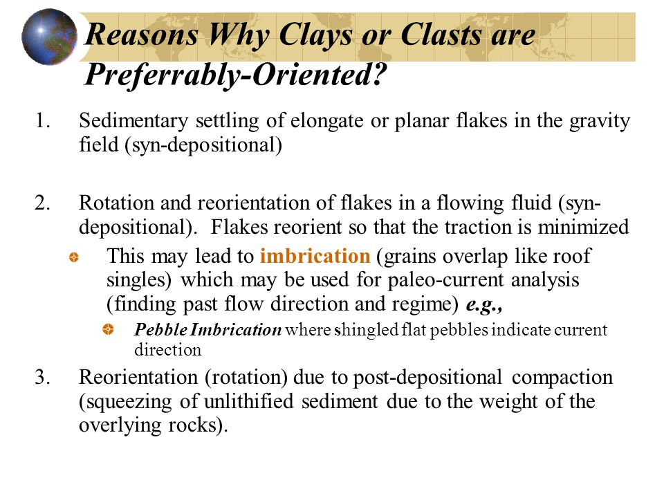 Reasons Why Clays or Clasts are Preferrably-Oriented? 1.Sedimentary settling of elongate or planar flakes in the gravity field (syn-depositional) 2.Ro
