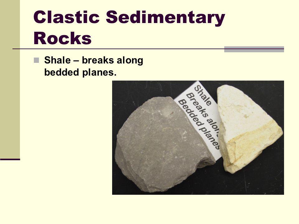 Clastic Sedimentary Rocks Shale – breaks along bedded planes.