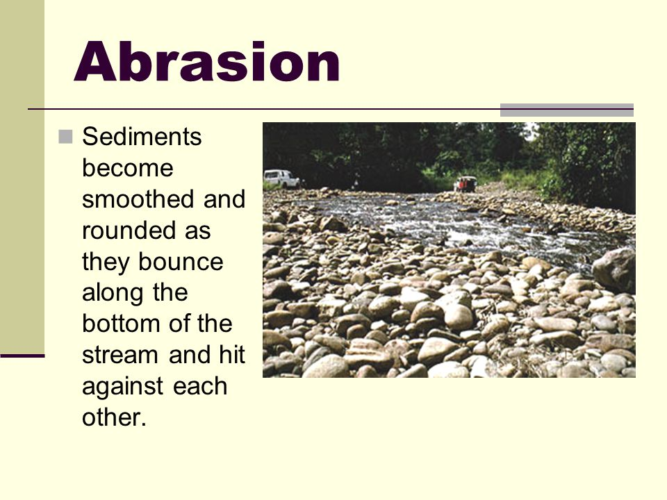 Abrasion Sediments become smoothed and rounded as they bounce along the bottom of the stream and hit against each other.