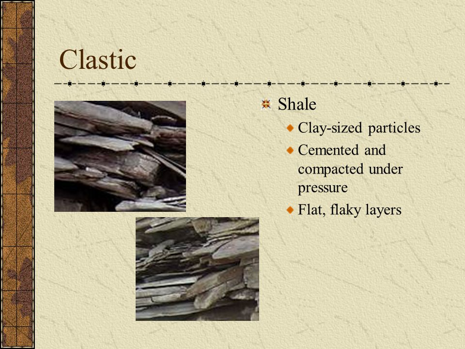 Clastic Shale Clay-sized particles Cemented and compacted under pressure Flat, flaky layers