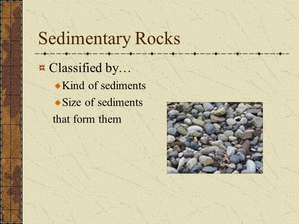 Sedimentary Rocks Classified by… Kind of sediments Size of sediments that form them