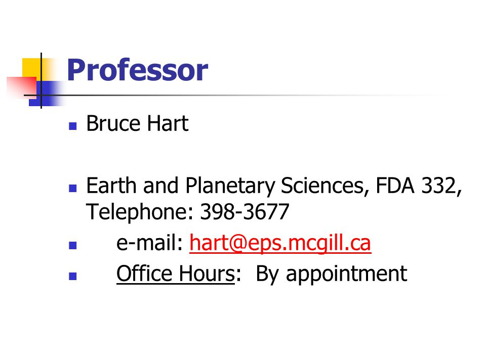 Professor Bruce Hart Earth and Planetary Sciences, FDA 332, Telephone: 398-3677 e-mail: hart@eps.mcgill.cahart@eps.mcgill.ca Office Hours: By appointment