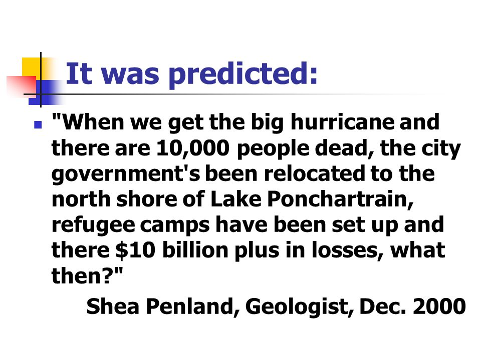 It was predicted: When we get the big hurricane and there are 10,000 people dead, the city government s been relocated to the north shore of Lake Ponchartrain, refugee camps have been set up and there $10 billion plus in losses, what then? Shea Penland, Geologist, Dec.