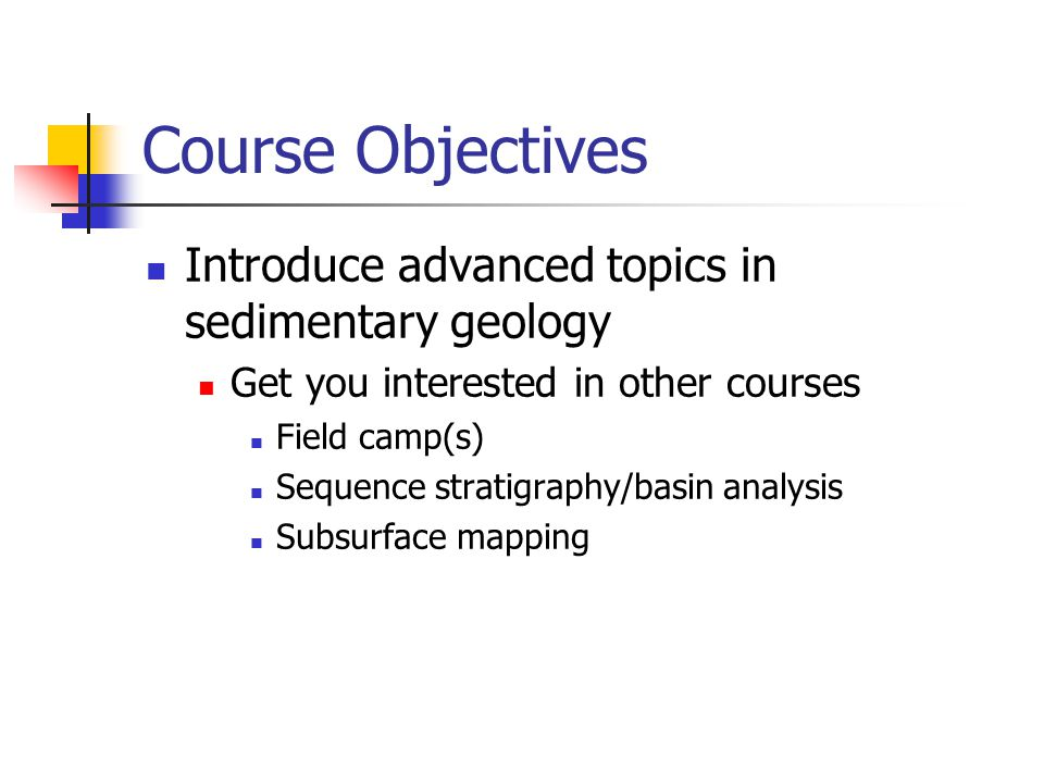 Course Objectives Introduce advanced topics in sedimentary geology Get you interested in other courses Field camp(s) Sequence stratigraphy/basin analysis Subsurface mapping