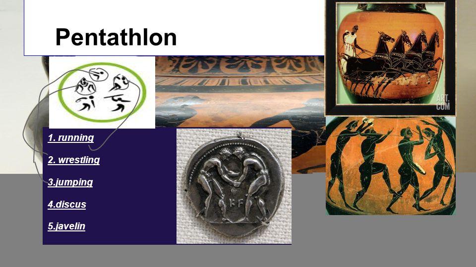 Pentathlon 1. running 2. wrestling 3.jumping 4.discus 5.javelin