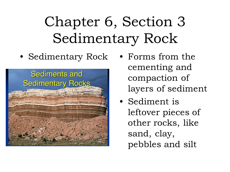 Chapter 6, Section 3 Sedimentary Rock Sedimentary RockForms from the cementing and compaction of layers of sediment Sediment is leftover pieces of oth
