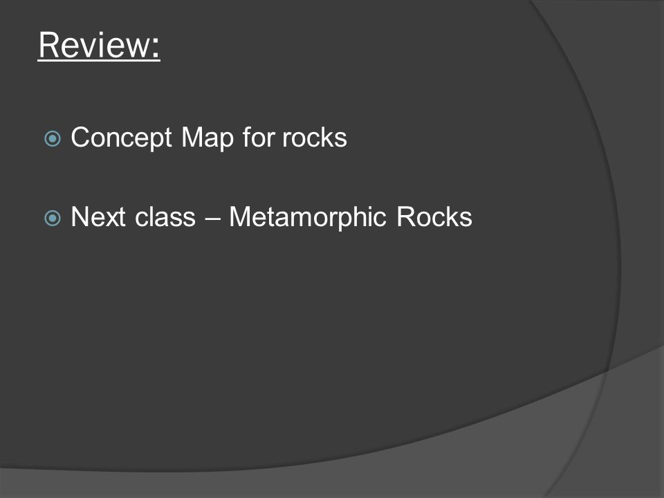 Review:  Concept Map for rocks  Next class – Metamorphic Rocks