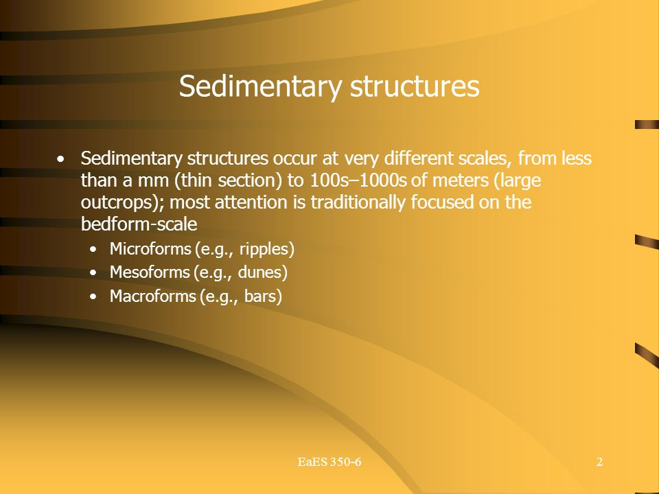 EaES 350-62 Sedimentary structures Sedimentary structures occur at very different scales, from less than a mm (thin section) to 100s–1000s of meters (