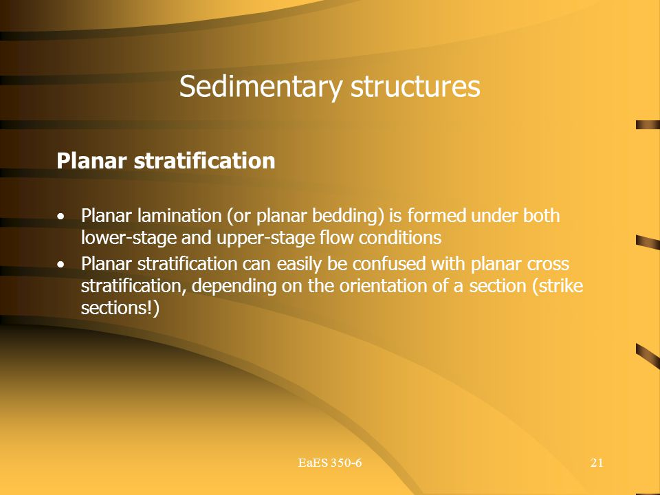 EaES 350-621 Sedimentary structures Planar stratification Planar lamination (or planar bedding) is formed under both lower-stage and upper-stage flow