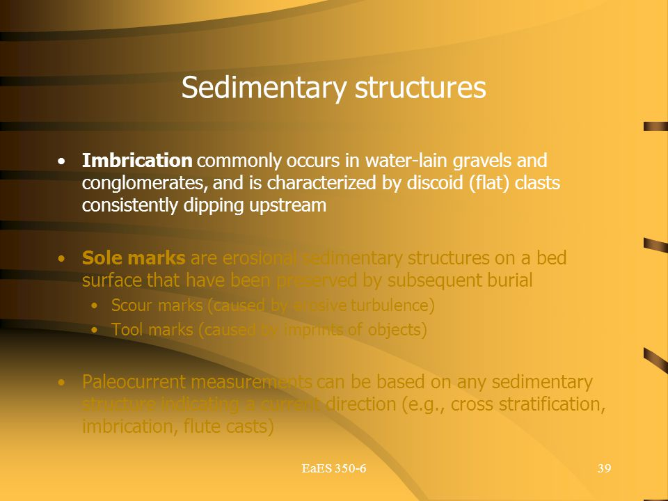 EaES 350-639 Sedimentary structures Imbrication commonly occurs in water-lain gravels and conglomerates, and is characterized by discoid (flat) clasts