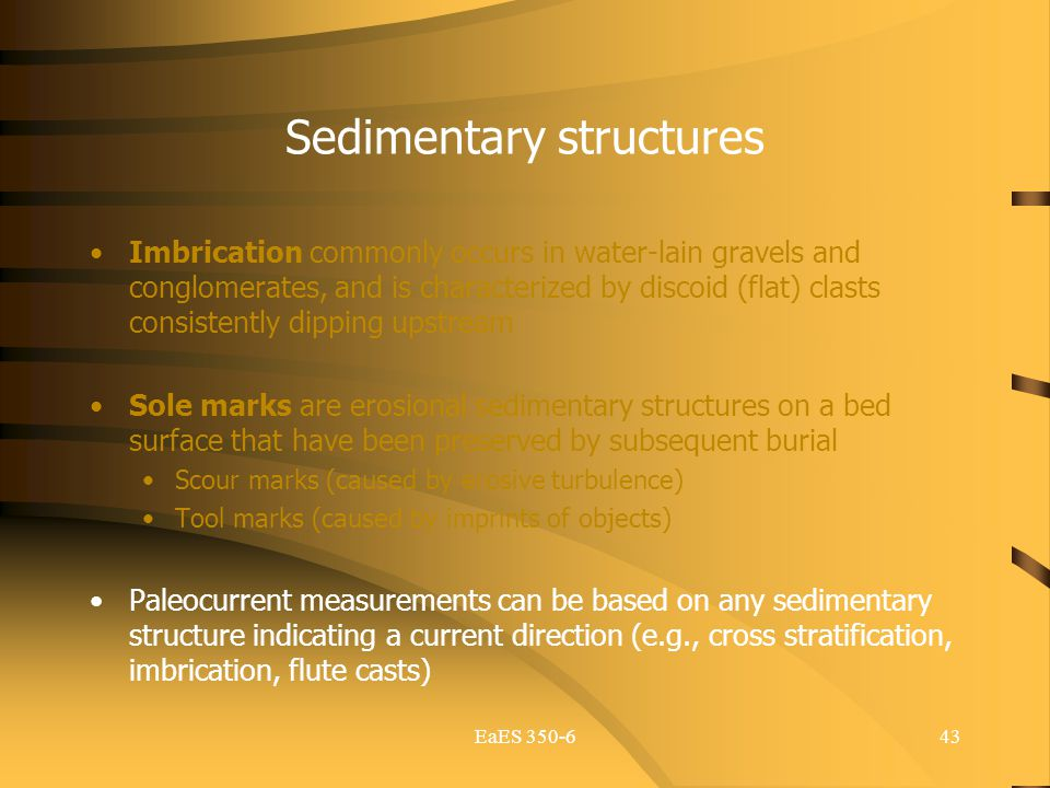 EaES 350-643 Sedimentary structures Imbrication commonly occurs in water-lain gravels and conglomerates, and is characterized by discoid (flat) clasts