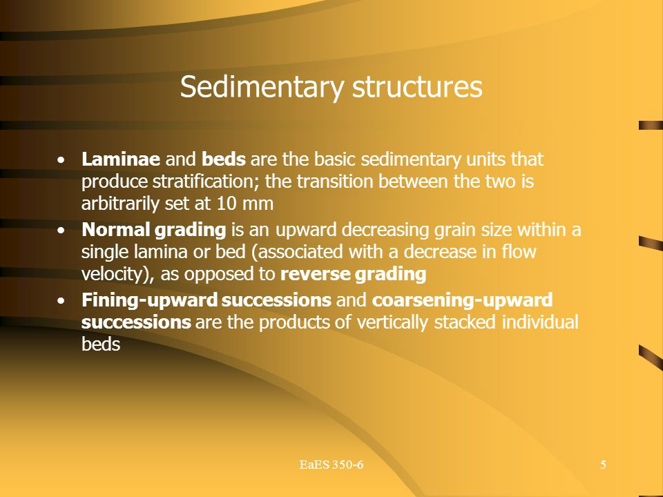 5 Sedimentary structures Laminae and beds are the basic sedimentary units that produce stratification; the transition between the two is arbitrarily s