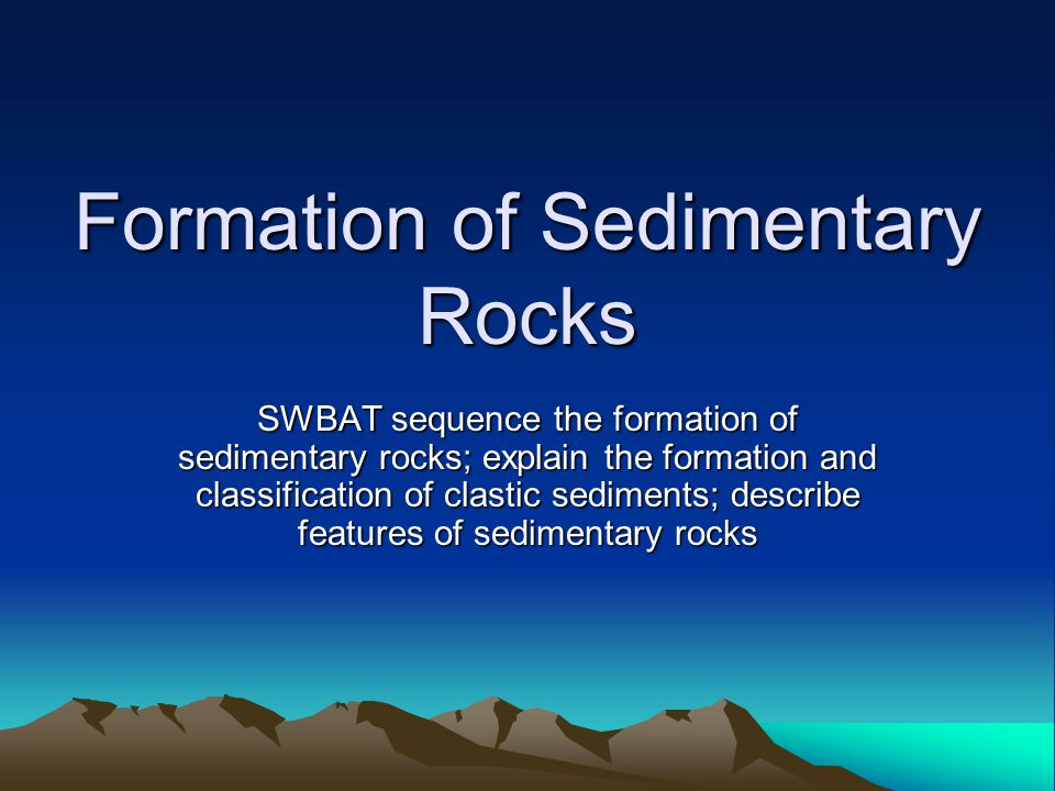 Formation of Sedimentary Rocks SWBAT sequence the formation of sedimentary rocks; explain the formation and classification of clastic sediments; describe features of sedimentary rocks