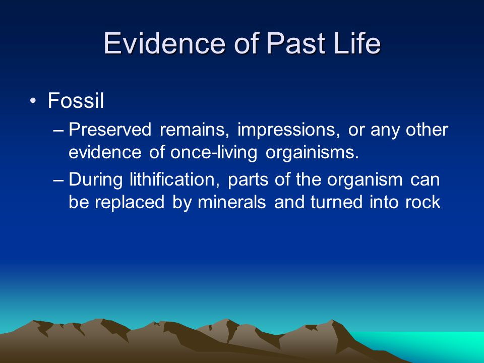 Evidence of Past Life Fossil –Preserved remains, impressions, or any other evidence of once-living orgainisms. –During lithification, parts of the org