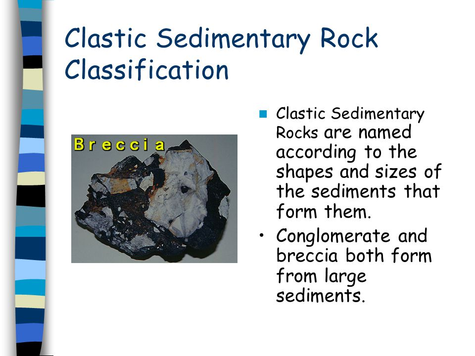 Clastic Sedimentary Rock Classification Clastic Sedimentary Rocks are named according to the shapes and sizes of the sediments that form them. Conglom