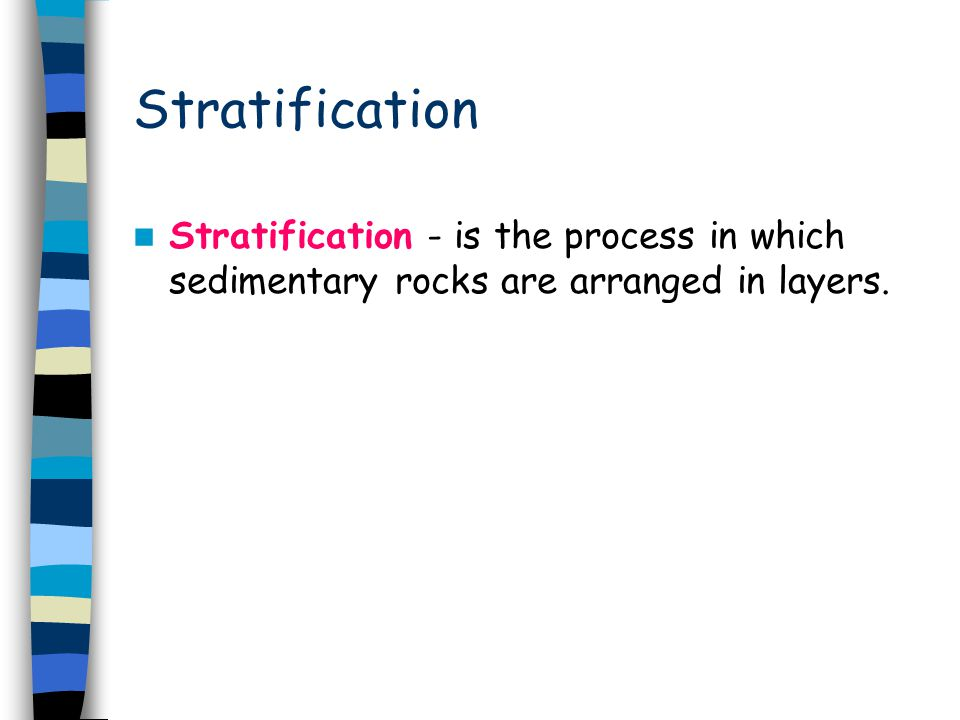Stratification Stratification - is the process in which sedimentary rocks are arranged in layers.