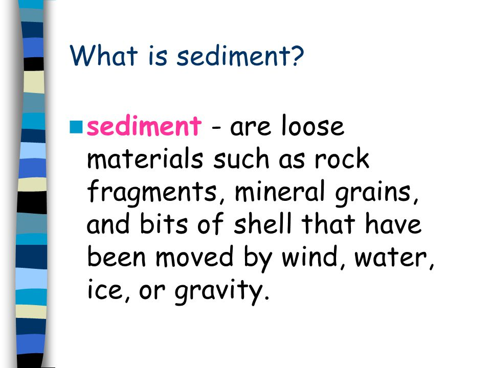 What is sediment? sediment - are loose materials such as rock fragments, mineral grains, and bits of shell that have been moved by wind, water, ice, o