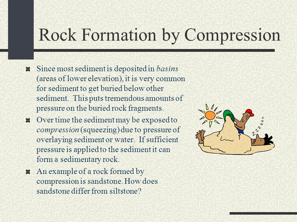 Rock Formation by Compression Since most sediment is deposited in basins (areas of lower elevation), it is very common for sediment to get buried below other sediment.