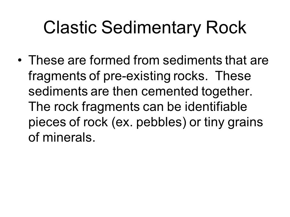 Clastic Sedimentary Rock These are formed from sediments that are fragments of pre-existing rocks.