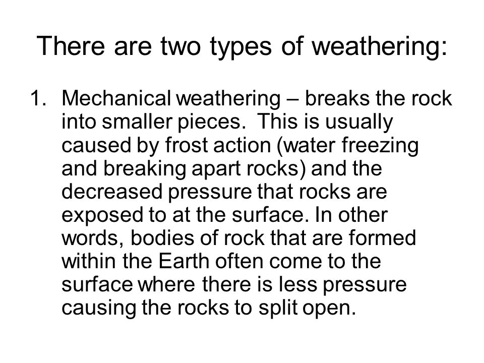 There are two types of weathering: 1.Mechanical weathering – breaks the rock into smaller pieces.