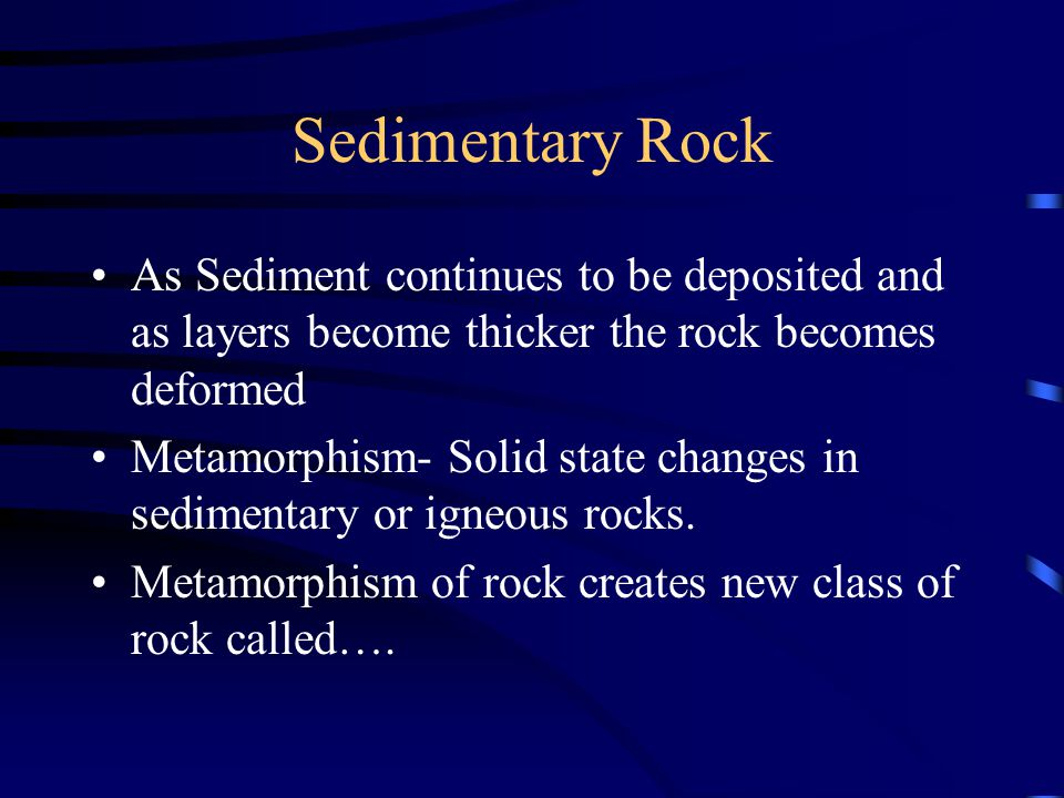 Sedimentary Rock As Sediment continues to be deposited and as layers become thicker the rock becomes deformed Metamorphism- Solid state changes in sed