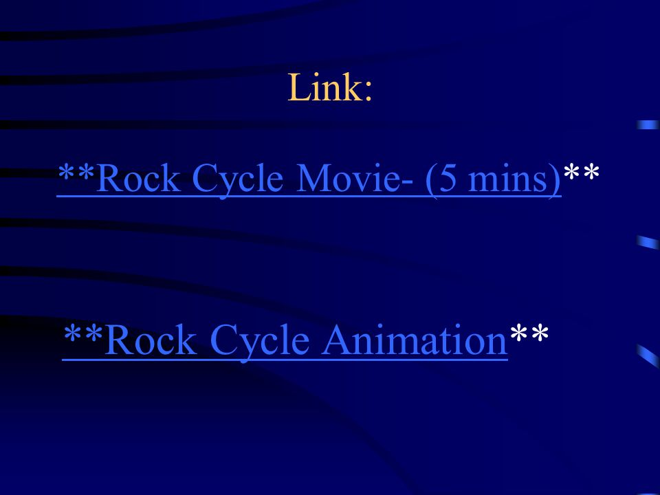 Link: **Rock Cycle Animation**Rock Cycle Animation** **Rock Cycle Movie- (5 mins)**Rock Cycle Movie- (5 mins)**