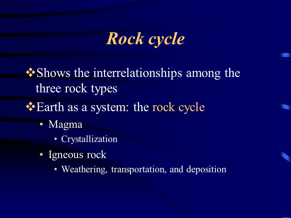 Rock cycle  Shows the interrelationships among the three rock types  Earth as a system: the rock cycle Magma Crystallization Igneous rock Weathering