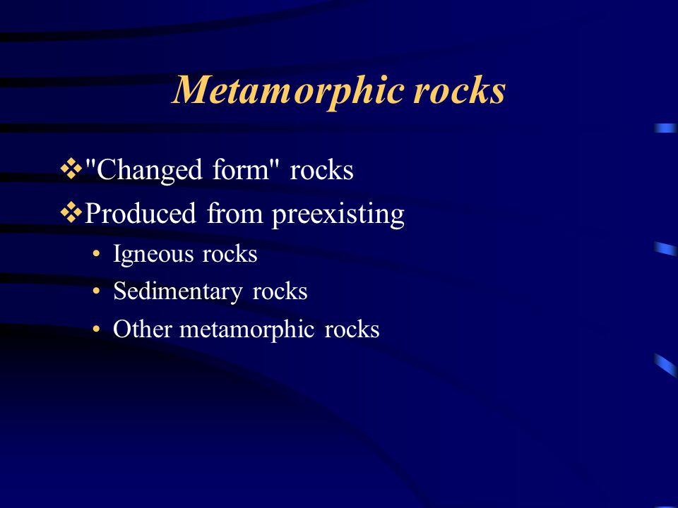 Metamorphic rocks  Changed form rocks  Produced from preexisting Igneous rocks Sedimentary rocks Other metamorphic rocks