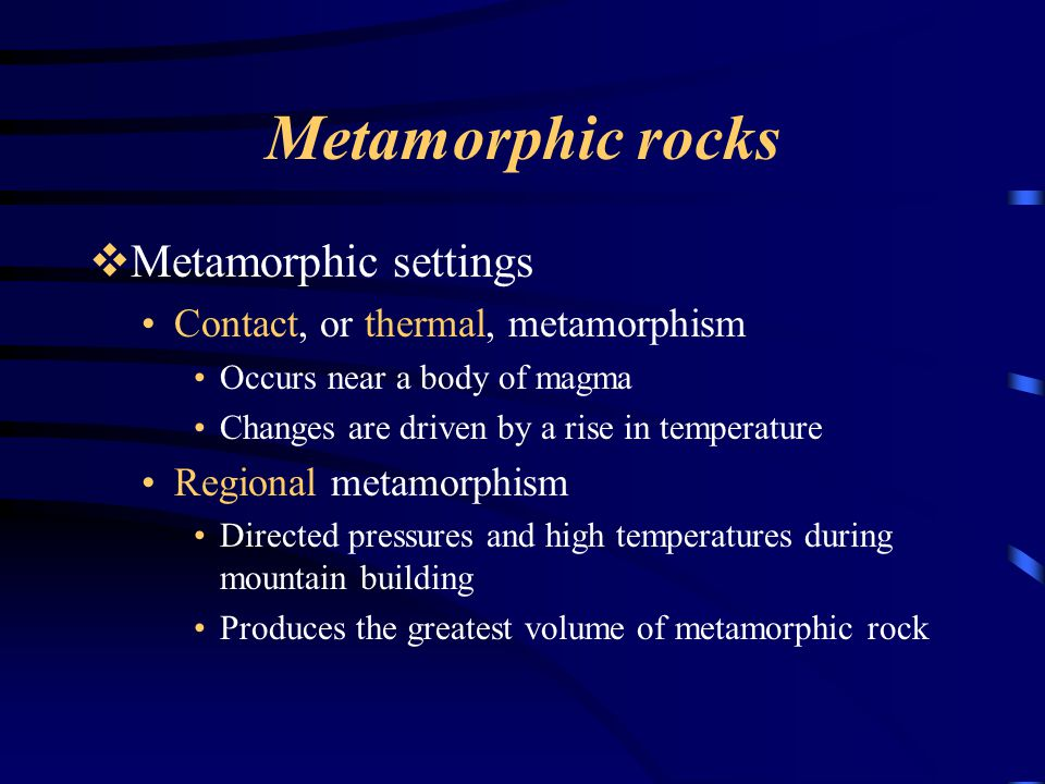 Metamorphic rocks  Metamorphic settings Contact, or thermal, metamorphism Occurs near a body of magma Changes are driven by a rise in temperature Reg
