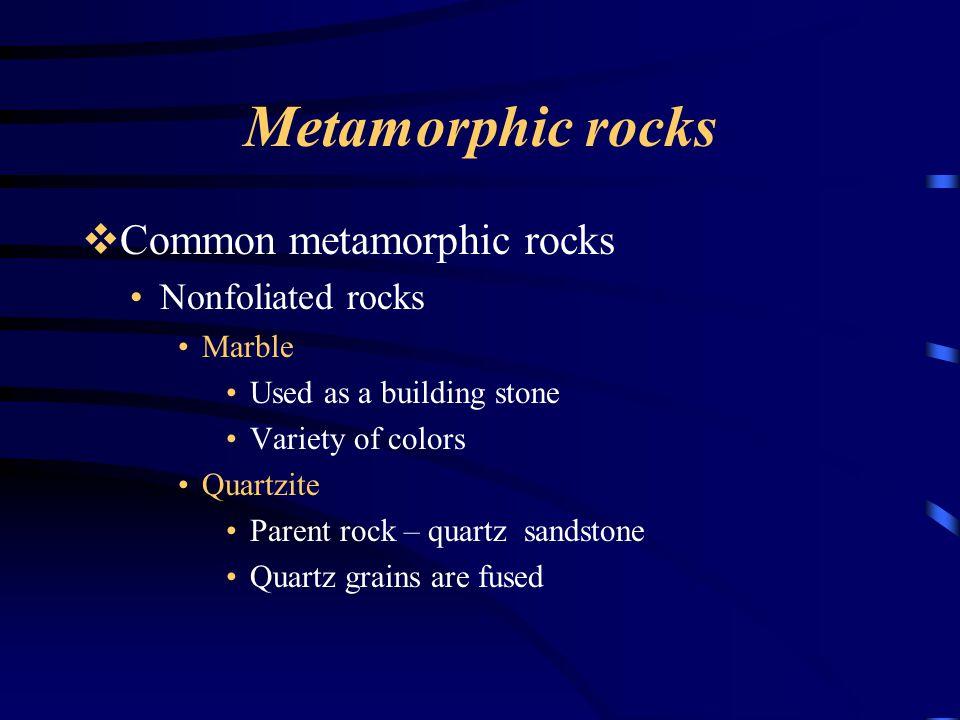 Metamorphic rocks  Common metamorphic rocks Nonfoliated rocks Marble Used as a building stone Variety of colors Quartzite Parent rock – quartz sandstone Quartz grains are fused