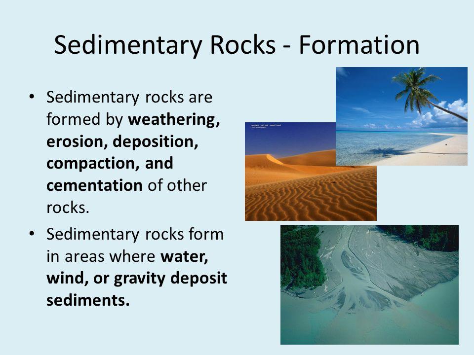 Sedimentary Rocks - Formation Sedimentary rocks are formed by weathering, erosion, deposition, compaction, and cementation of other rocks. Sedimentary