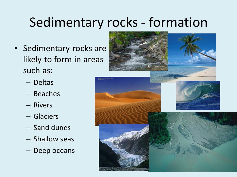 Sedimentary rocks - formation Sedimentary rocks are likely to form in areas such as: – Deltas – Beaches – Rivers – Glaciers – Sand dunes – Shallow sea